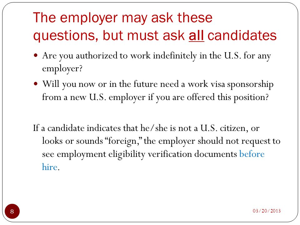 The employer may ask these questions, but must ask all candidates 03/20/2013 8 Are you authorized to work indefinitely in the U.S. for any employer? W