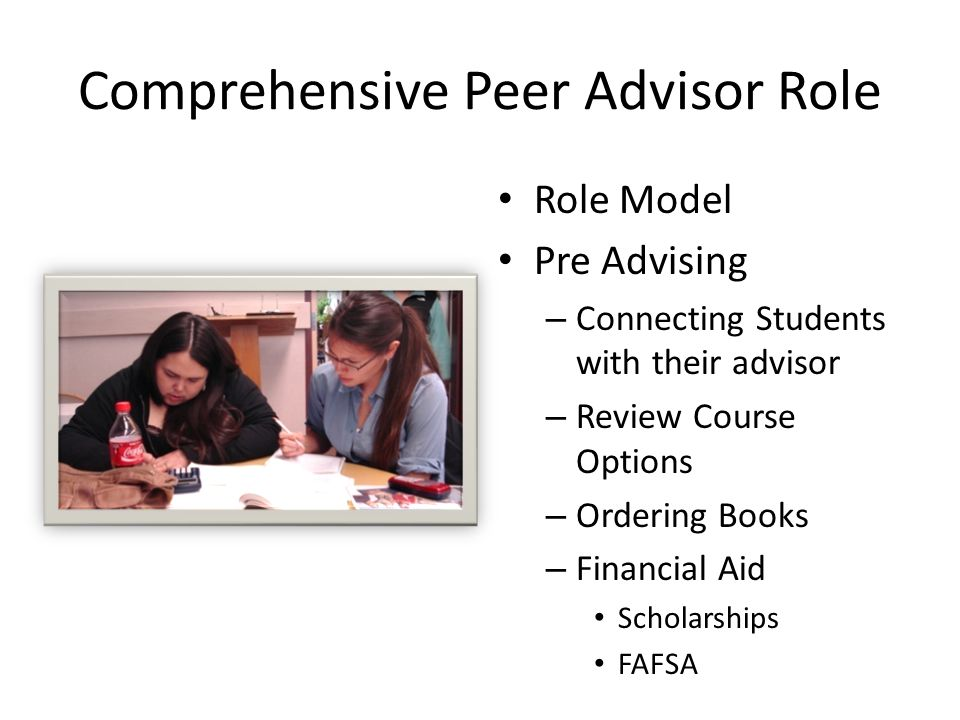 Comprehensive Peer Advisor Role Role Model Pre Advising – Connecting Students with their advisor – Review Course Options – Ordering Books – Financial Aid Scholarships FAFSA
