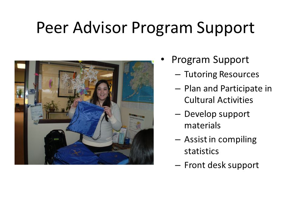 Peer Advisor Program Support Program Support – Tutoring Resources – Plan and Participate in Cultural Activities – Develop support materials – Assist in compiling statistics – Front desk support