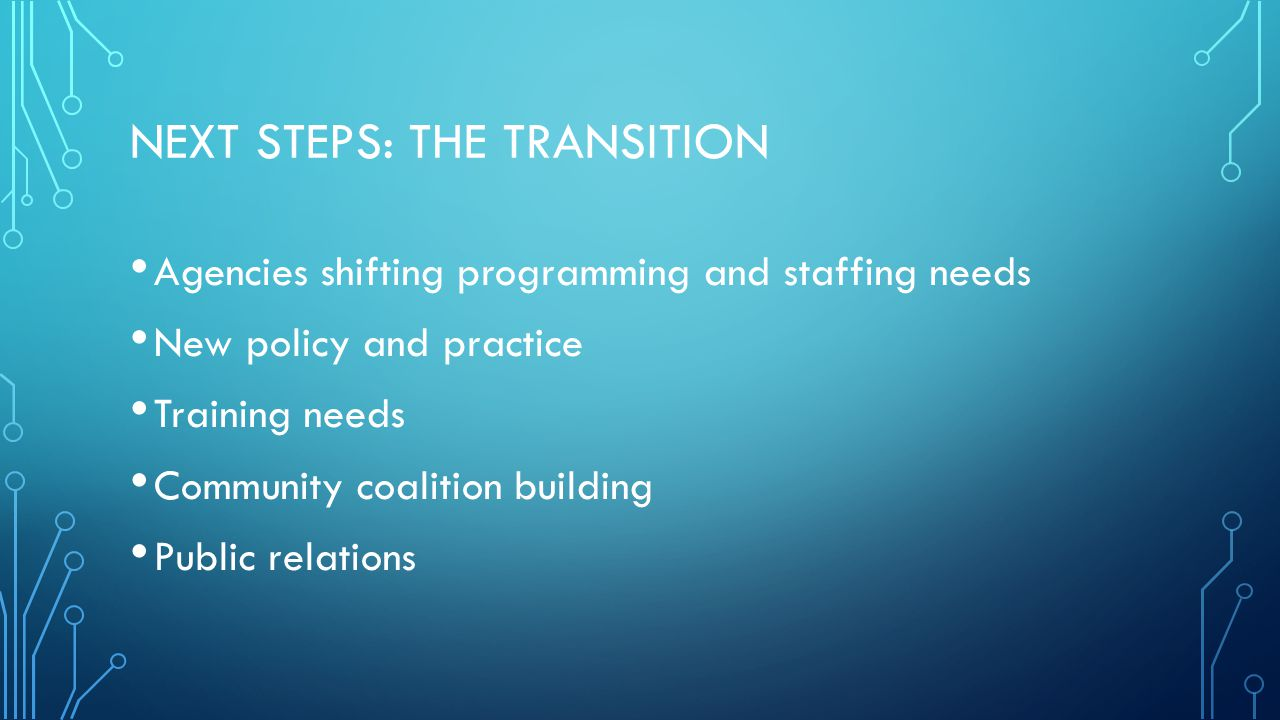 NEXT STEPS: THE TRANSITION Agencies shifting programming and staffing needs New policy and practice Training needs Community coalition building Public