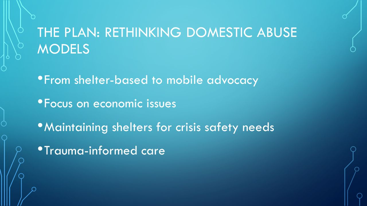 THE PLAN: RETHINKING DOMESTIC ABUSE MODELS From shelter-based to mobile advocacy Focus on economic issues Maintaining shelters for crisis safety needs