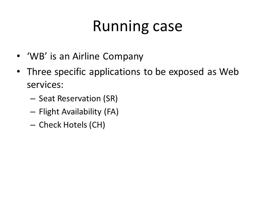 Running case WB is an Airline Company Three specific applications to be exposed as Web services: – Seat Reservation (SR) – Flight Availability (FA) – Check Hotels (CH)