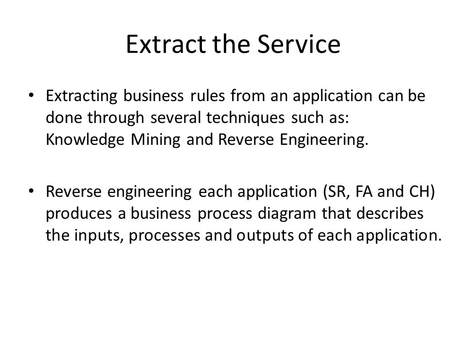 Extract the Service Extracting business rules from an application can be done through several techniques such as: Knowledge Mining and Reverse Engineering.