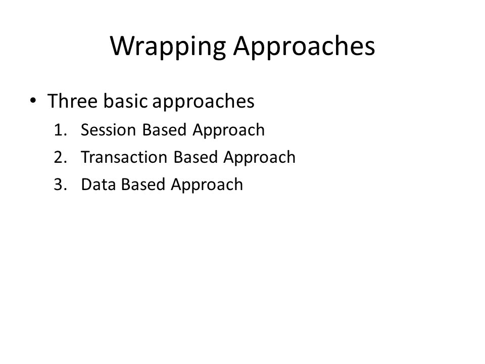 Wrapping Approaches Three basic approaches 1.Session Based Approach 2.Transaction Based Approach 3.Data Based Approach