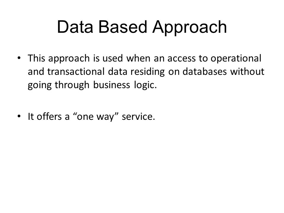 Data Based Approach This approach is used when an access to operational and transactional data residing on databases without going through business logic.