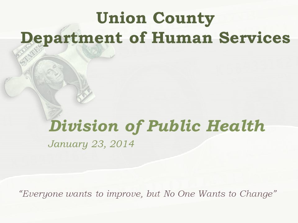 Union County Department of Human Services Division of Public Health January 23, 2014 Everyone wants to improve, but No One Wants to Change
