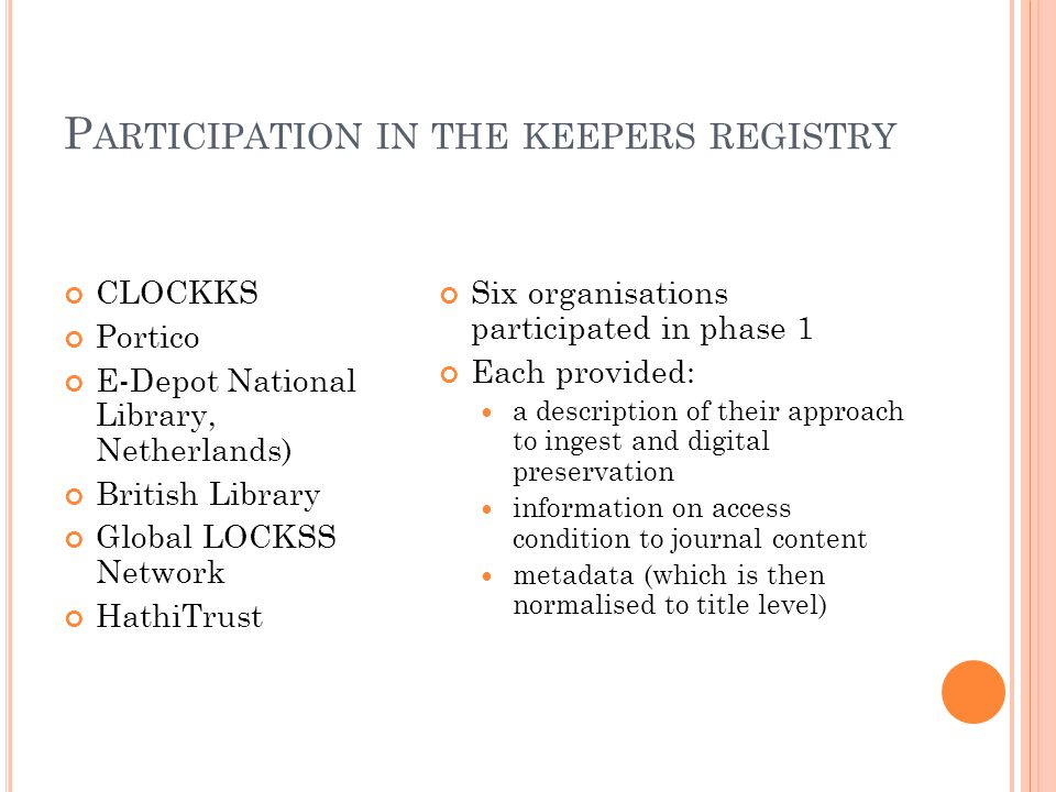 P ARTICIPATION IN THE KEEPERS REGISTRY CLOCKKS Portico E-Depot National Library, Netherlands) British Library Global LOCKSS Network HathiTrust Six organisations participated in phase 1 Each provided: a description of their approach to ingest and digital preservation information on access condition to journal content metadata (which is then normalised to title level)