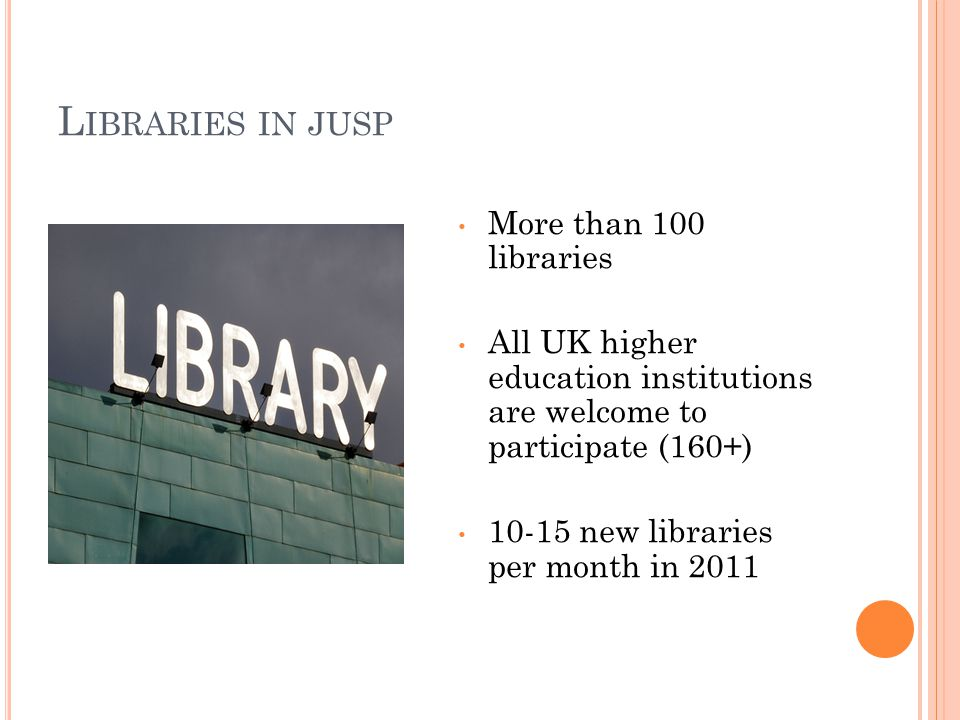 L IBRARIES IN JUSP More than 100 libraries All UK higher education institutions are welcome to participate (160+) 10-15 new libraries per month in 2011