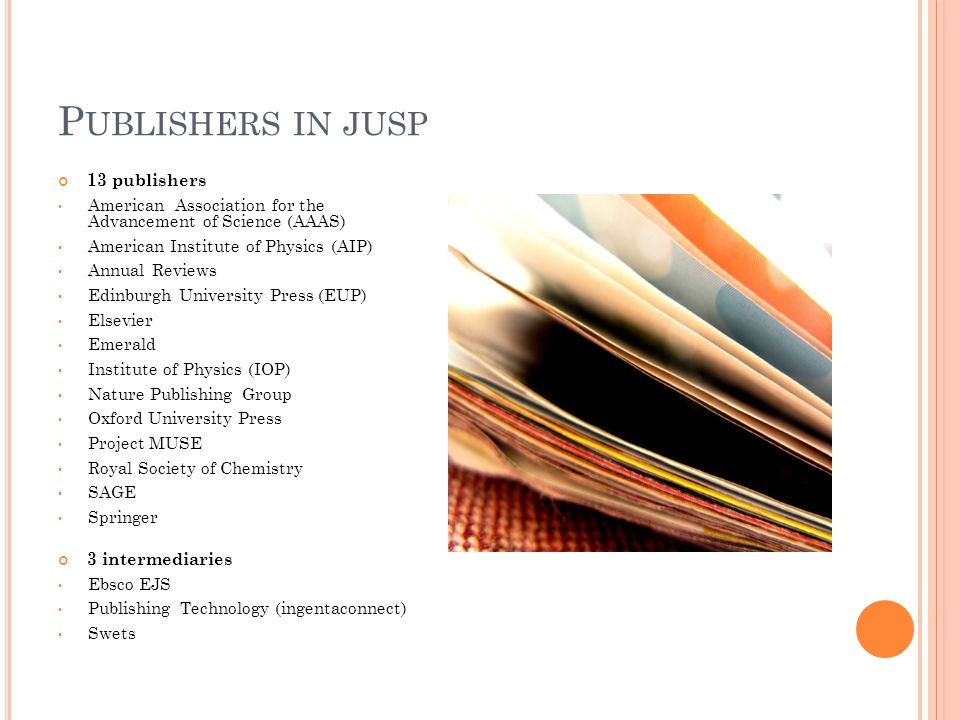 P UBLISHERS IN JUSP 13 publishers American Association for the Advancement of Science (AAAS) American Institute of Physics (AIP) Annual Reviews Edinburgh University Press (EUP) Elsevier Emerald Institute of Physics (IOP) Nature Publishing Group Oxford University Press Project MUSE Royal Society of Chemistry SAGE Springer 3 intermediaries Ebsco EJS Publishing Technology (ingentaconnect) Swets