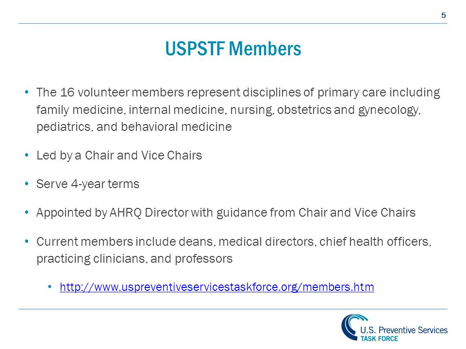 5 USPSTF Members The 16 volunteer members represent disciplines of primary care including family medicine, internal medicine, nursing, obstetrics and gynecology, pediatrics, and behavioral medicine Led by a Chair and Vice Chairs Serve 4-year terms Appointed by AHRQ Director with guidance from Chair and Vice Chairs Current members include deans, medical directors, chief health officers, practicing clinicians, and professors