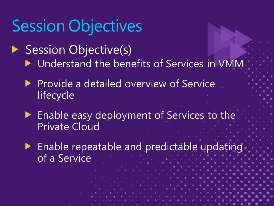 Session Objectives Session Objective(s) Understand the benefits of Services in VMM Provide a detailed overview of Service lifecycle Enable easy deployment of Services to the Private Cloud Enable repeatable and predictable updating of a Service