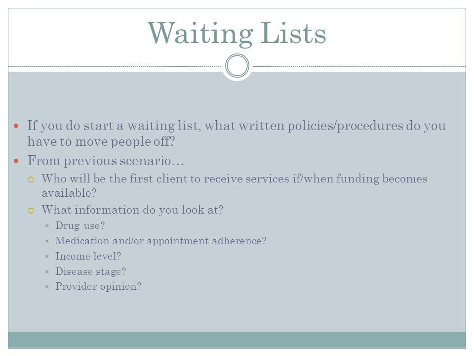 Waiting Lists If you do start a waiting list, what written policies/procedures do you have to move people off.