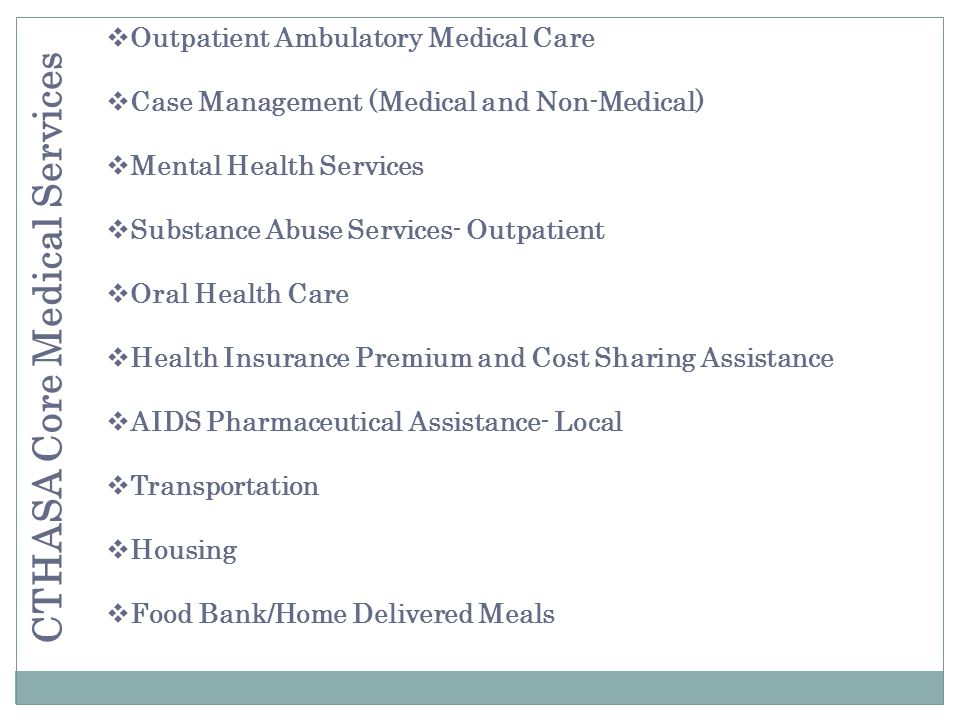 Outpatient Ambulatory Medical Care Case Management (Medical and Non-Medical) Mental Health Services Substance Abuse Services- Outpatient Oral Health Care Health Insurance Premium and Cost Sharing Assistance AIDS Pharmaceutical Assistance- Local Transportation Housing Food Bank/Home Delivered Meals