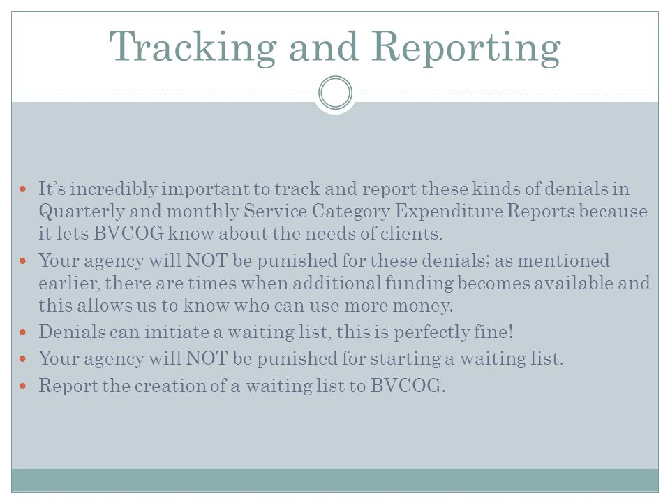 Tracking and Reporting Its incredibly important to track and report these kinds of denials in Quarterly and monthly Service Category Expenditure Reports because it lets BVCOG know about the needs of clients.