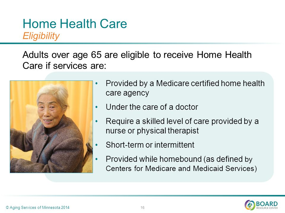 Home Health Care Eligibility Adults over age 65 are eligible to receive Home Health Care if services are: © Aging Services of Minnesota 2014 16 Provided by a Medicare certified home health care agency Under the care of a doctor Require a skilled level of care provided by a nurse or physical therapist Short-term or intermittent Provided while homebound (as defined by Centers for Medicare and Medicaid Services)
