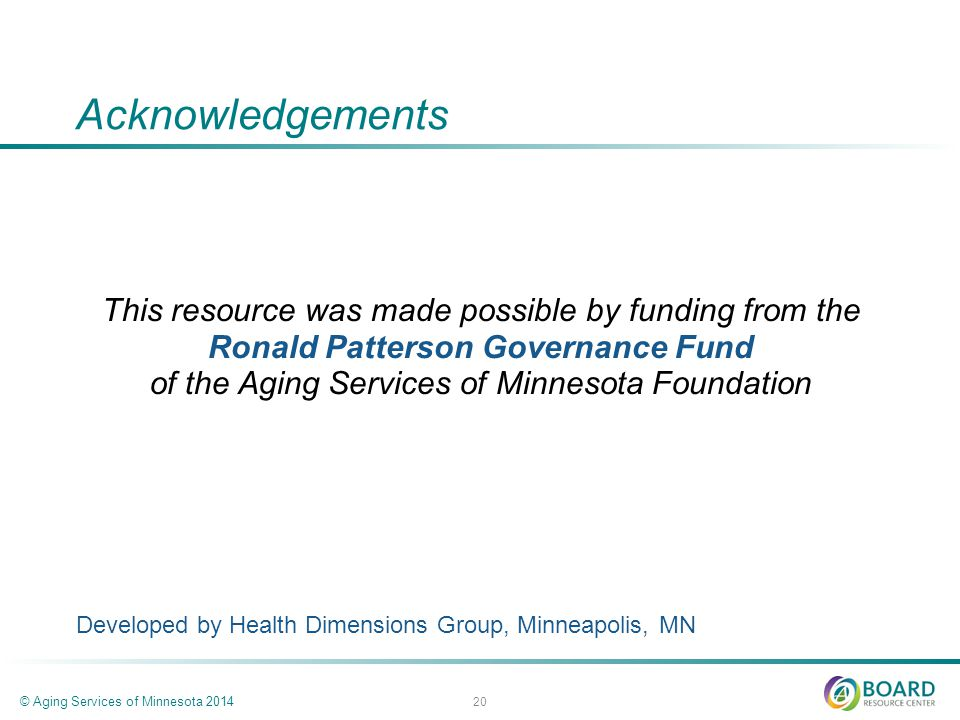 Acknowledgements This resource was made possible by funding from the Ronald Patterson Governance Fund of the Aging Services of Minnesota Foundation Developed by Health Dimensions Group, Minneapolis, MN © Aging Services of Minnesota 2014 20