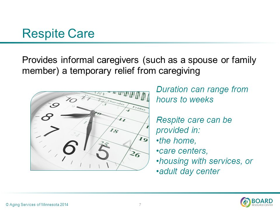 Respite Care Provides informal caregivers (such as a spouse or family member) a temporary relief from caregiving © Aging Services of Minnesota 2014 7 Duration can range from hours to weeks Respite care can be provided in: the home, care centers, housing with services, or adult day center