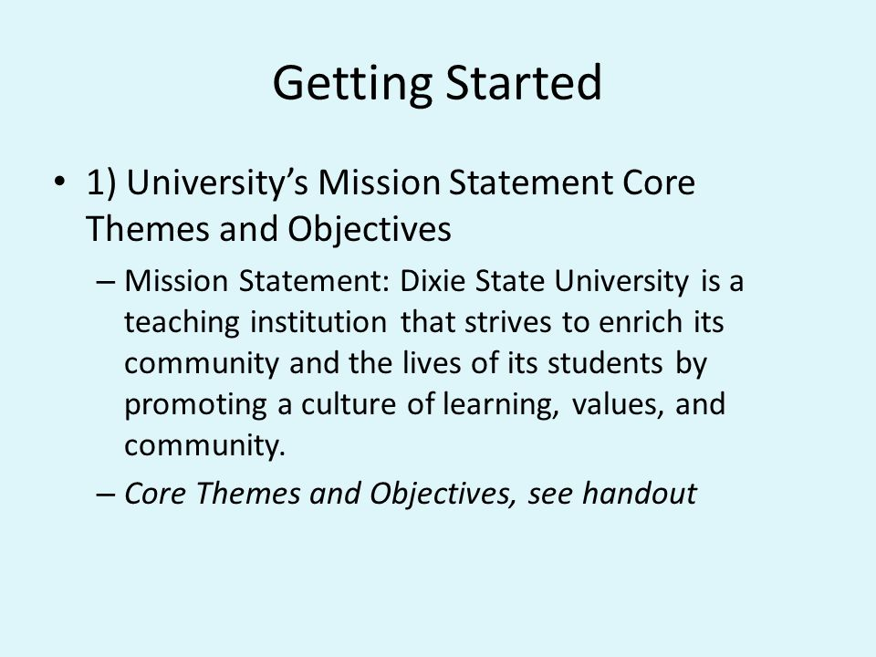 Getting Started 2) Department Mission Statement – Have or create a mission statement for your department/unit – All staff members should be involved – It should clarify what your purpose is – How do you link back to the Universitys mission statement.