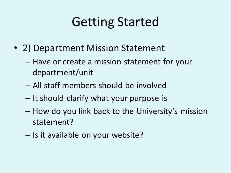 Getting Started 3) Department Objectives – Have or create 3-4 department objectives – All staff members should be involved – They should be specific, clear, concise and measureable – They should link back to your department mission statement – This is the how you will fulfill your mission statement