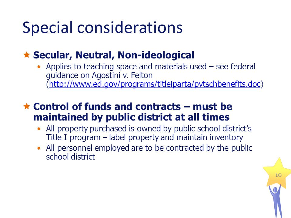 10 Special considerations Secular, Neutral, Non-ideological Applies to teaching space and materials used – see federal guidance on Agostini v. Felton
