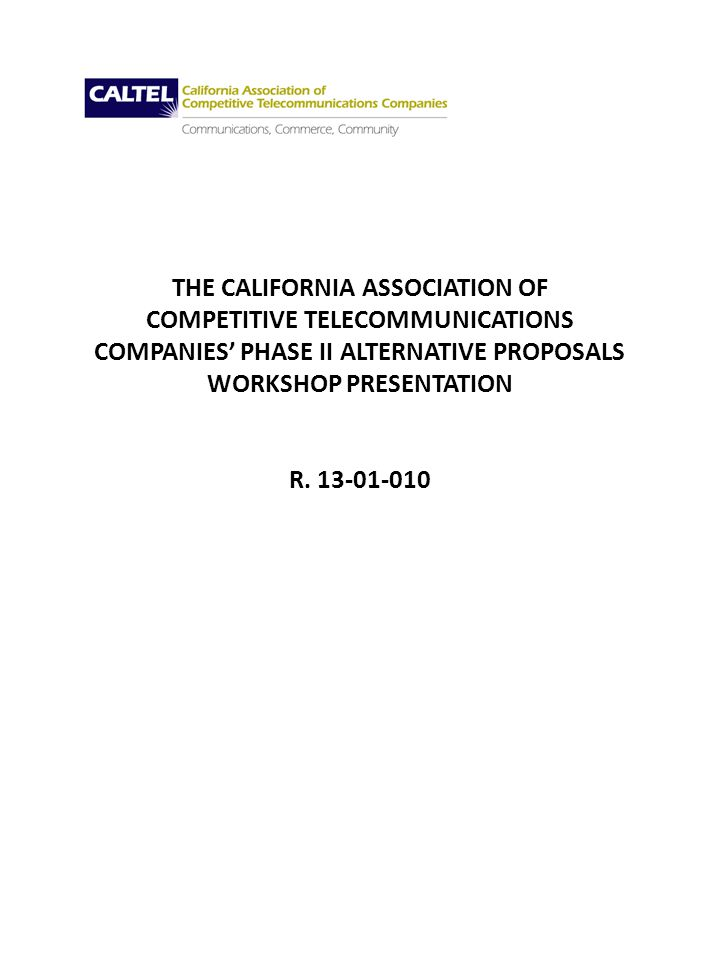THE CALIFORNIA ASSOCIATION OF COMPETITIVE TELECOMMUNICATIONS COMPANIES PHASE II ALTERNATIVE PROPOSALS WORKSHOP PRESENTATION R.