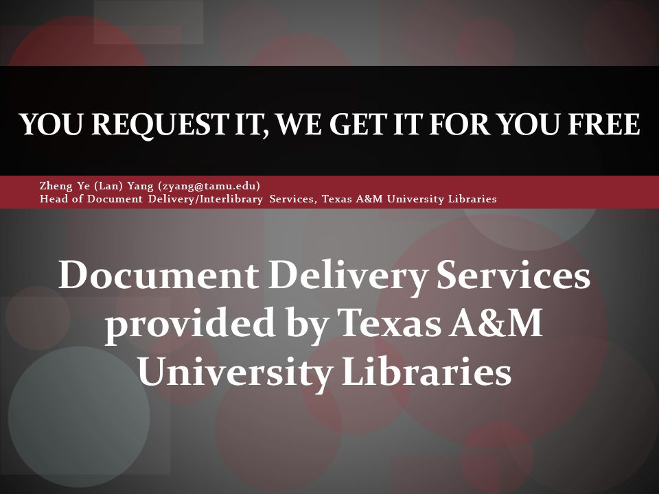 Zheng Ye (Lan) Yang (zyang@tamu.edu) Head of Document Delivery/Interlibrary Services, Texas A&M University Libraries YOU REQUEST IT, WE GET IT FOR YOU FREE Document Delivery Services provided by Texas A&M University Libraries