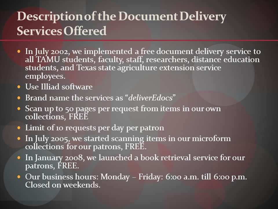 Description of the Document Delivery Services Offered In July 2002, we implemented a free document delivery service to all TAMU students, faculty, staff, researchers, distance education students, and Texas state agriculture extension service employees.