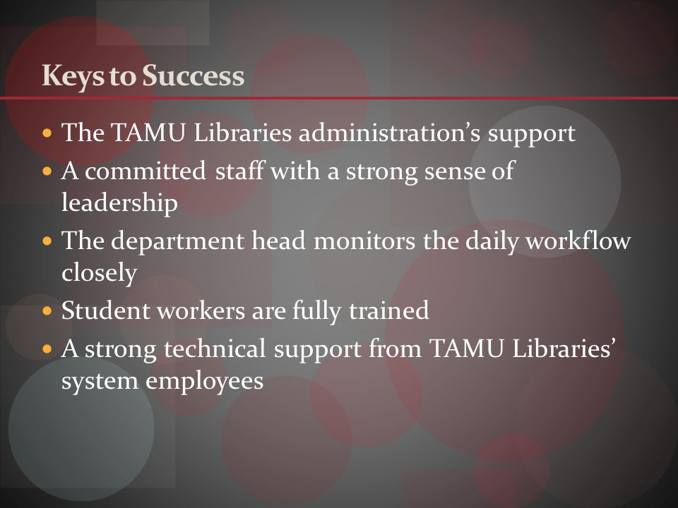 Keys to Success The TAMU Libraries administrations support A committed staff with a strong sense of leadership The department head monitors the daily workflow closely Student workers are fully trained A strong technical support from TAMU Libraries system employees