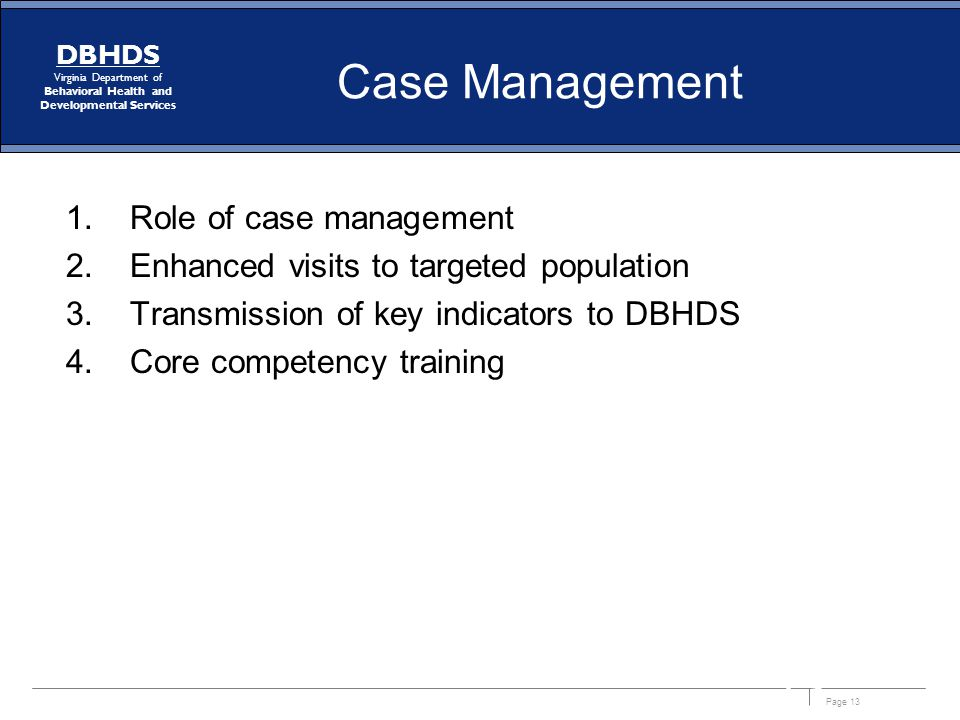 Page 13 DBHDS Virginia Department of Behavioral Health and Developmental Services Case Management 1.Role of case management 2.Enhanced visits to targe