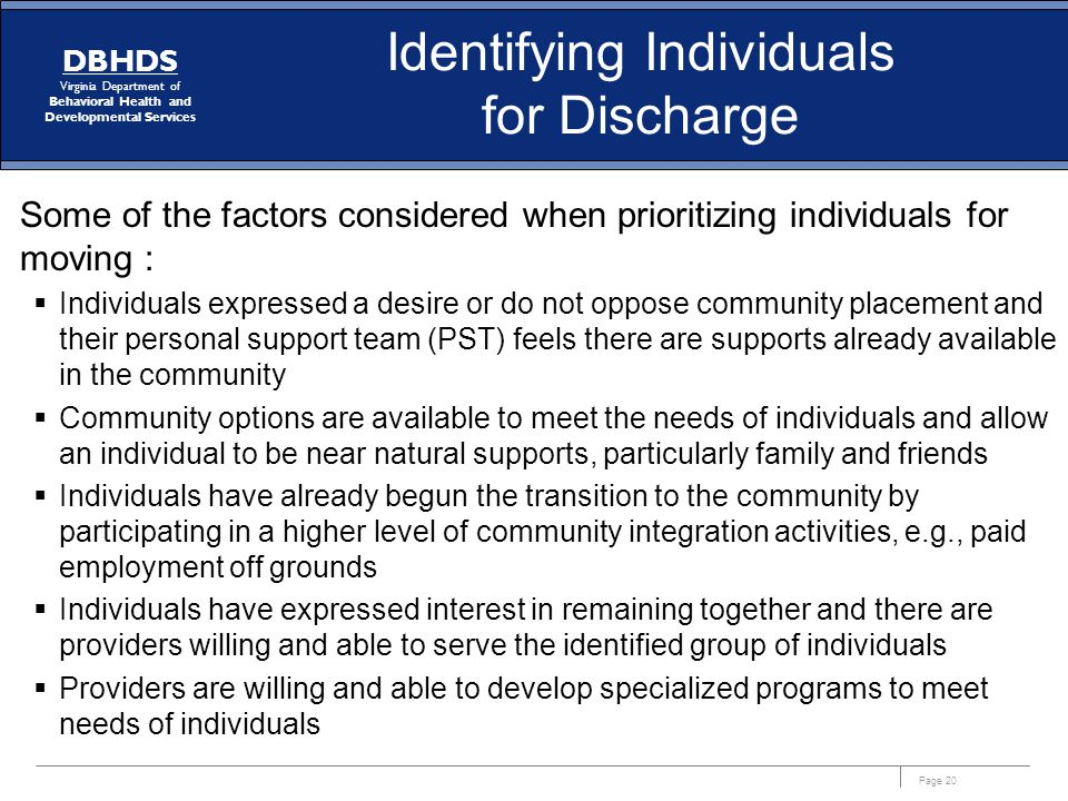 Page 20 DBHDS Virginia Department of Behavioral Health and Developmental Services Identifying Individuals for Discharge Some of the factors considered
