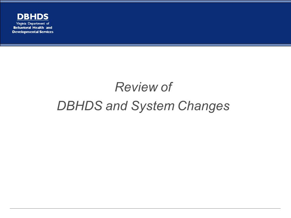 DBHDS Virginia Department of Behavioral Health and Developmental Services Review of DBHDS and System Changes