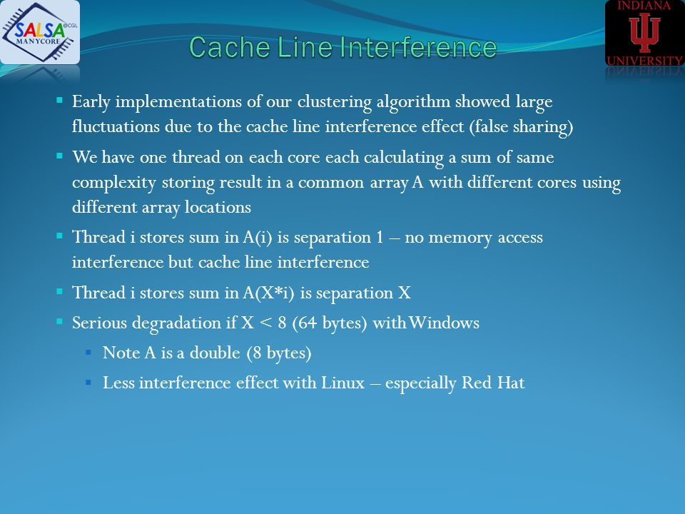 Early implementations of our clustering algorithm showed large fluctuations due to the cache line interference effect (false sharing) We have one thread on each core each calculating a sum of same complexity storing result in a common array A with different cores using different array locations Thread i stores sum in A(i) is separation 1 – no memory access interference but cache line interference Thread i stores sum in A(X*i) is separation X Serious degradation if X < 8 (64 bytes) with Windows Note A is a double (8 bytes) Less interference effect with Linux – especially Red Hat