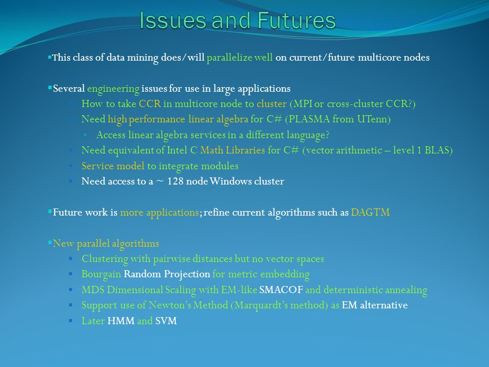 T his class of data mining does/will parallelize well on current/future multicore nodes Several engineering issues for use in large applications How to take CCR in multicore node to cluster (MPI or cross-cluster CCR ) Need high performance linear algebra for C# (PLASMA from UTenn) Access linear algebra services in a different language.