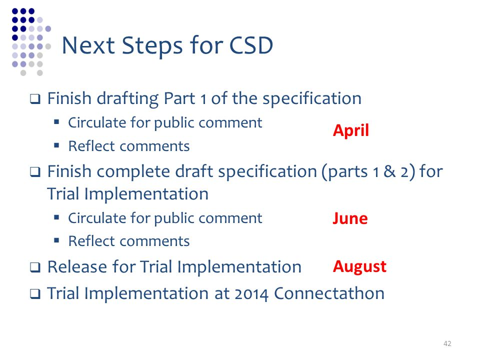 Next Steps for CSD Finish drafting Part 1 of the specification Circulate for public comment Reflect comments Finish complete draft specification (parts 1 & 2) for Trial Implementation Circulate for public comment Reflect comments Release for Trial Implementation Trial Implementation at 2014 Connectathon April June August 42