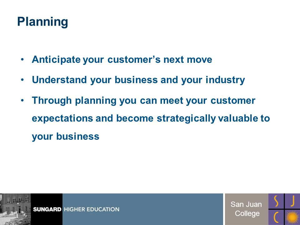 22 San Juan College Anticipate your customers next move Understand your business and your industry Through planning you can meet your customer expectations and become strategically valuable to your business Planning
