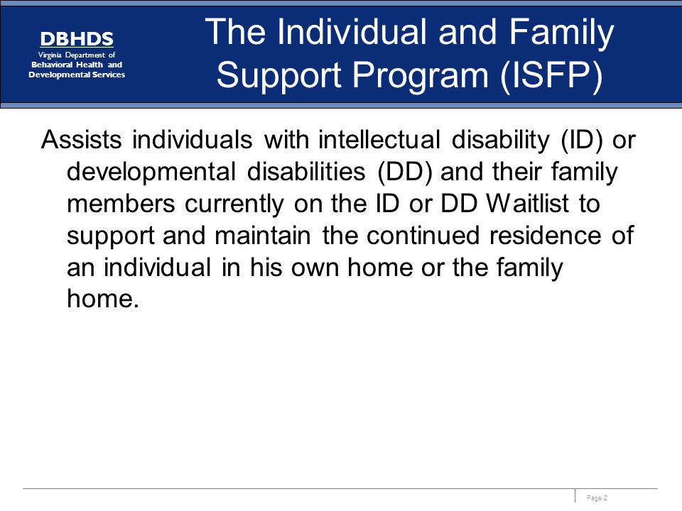 Page 2 DBHDS Virginia Department of Behavioral Health and Developmental Services The Individual and Family Support Program (ISFP) Assists individuals