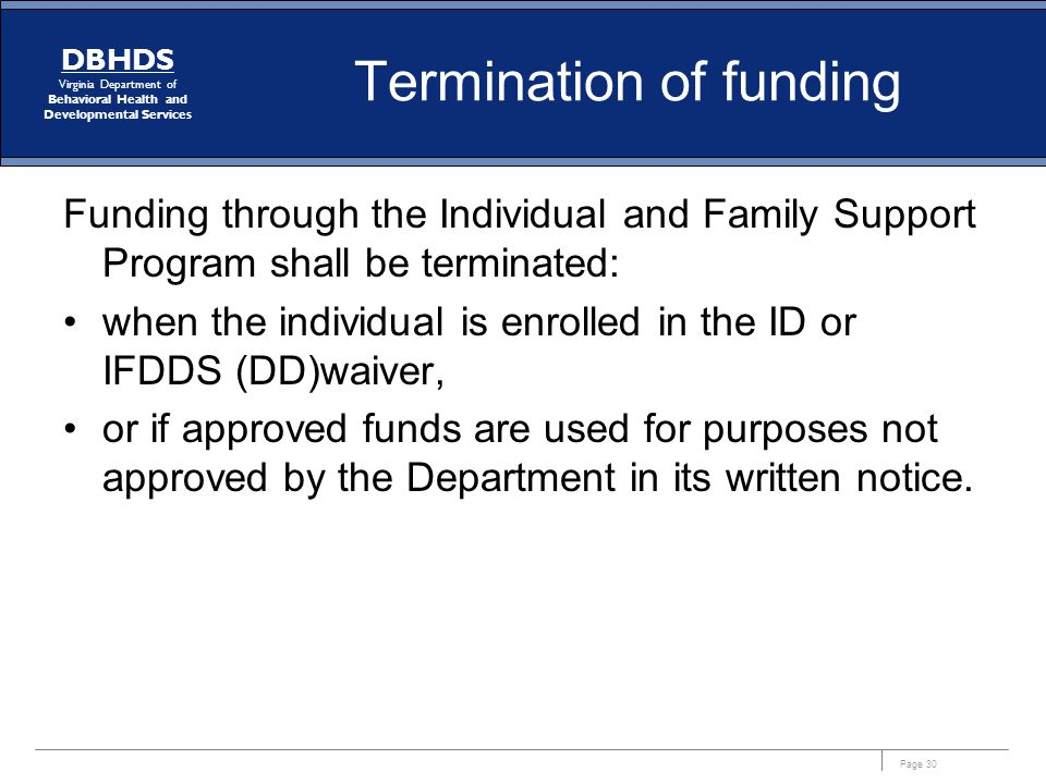 Page 30 DBHDS Virginia Department of Behavioral Health and Developmental Services Termination of funding Funding through the Individual and Family Sup