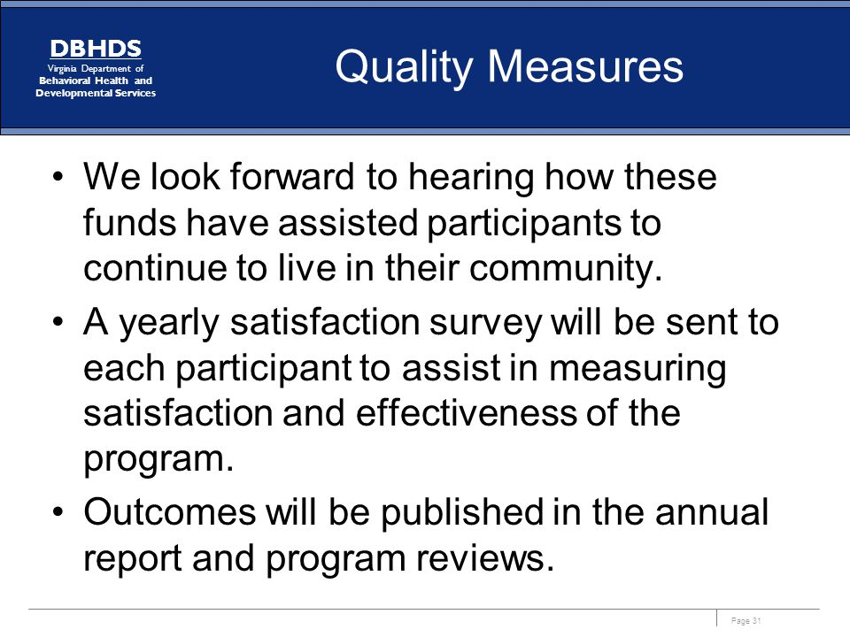 Page 31 DBHDS Virginia Department of Behavioral Health and Developmental Services Quality Measures We look forward to hearing how these funds have ass