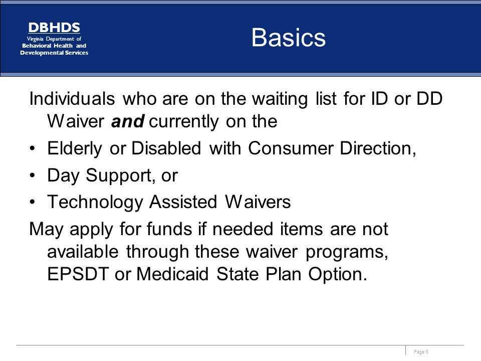 Page 6 DBHDS Virginia Department of Behavioral Health and Developmental Services Basics Individuals who are on the waiting list for ID or DD Waiver an