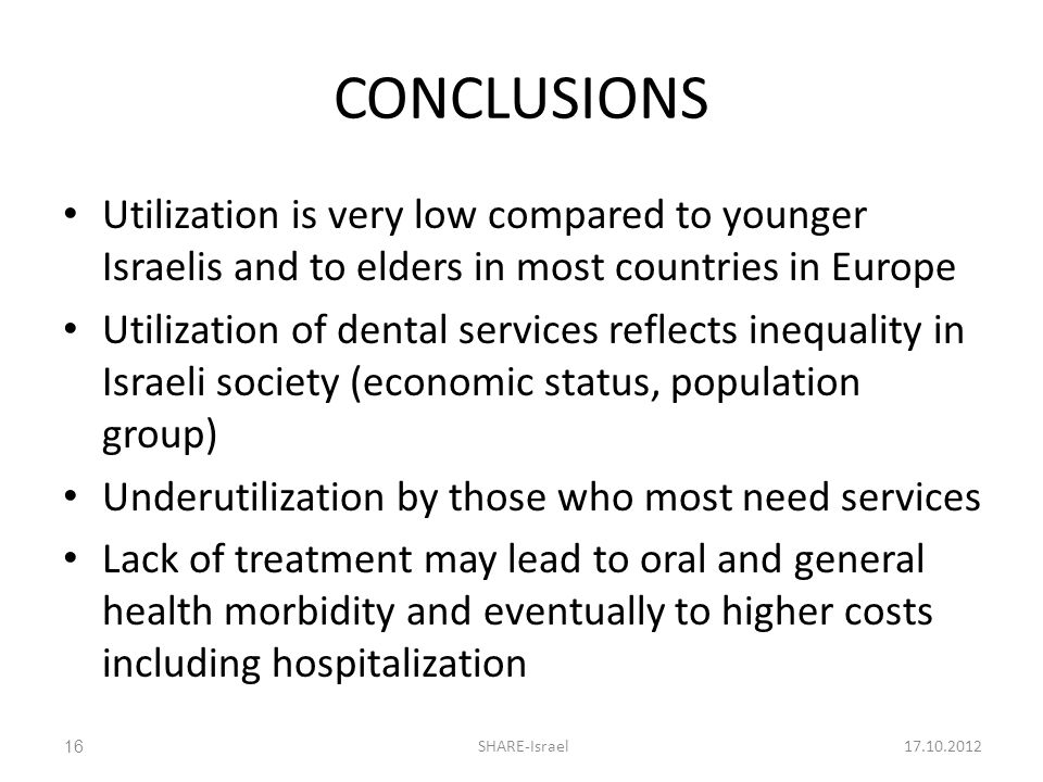 CONCLUSIONS Utilization is very low compared to younger Israelis and to elders in most countries in Europe Utilization of dental services reflects inequality in Israeli society (economic status, population group) Underutilization by those who most need services Lack of treatment may lead to oral and general health morbidity and eventually to higher costs including hospitalization 17.10.2012SHARE-Israel16