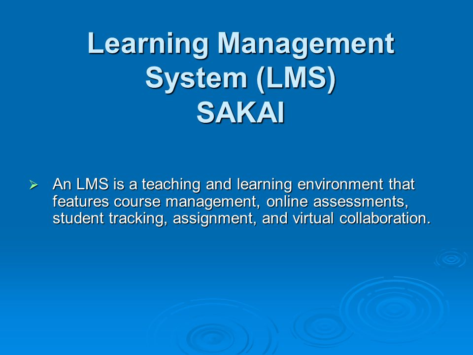 Learning Management System (LMS) SAKAI An LMS is a teaching and learning environment that features course management, online assessments, student tracking, assignment, and virtual collaboration.