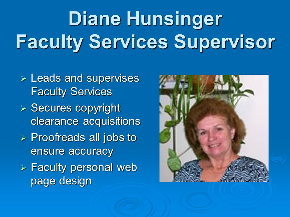 Diane Hunsinger Faculty Services Supervisor Leads and supervises Faculty Services Leads and supervises Faculty Services Secures copyright clearance acquisitions Secures copyright clearance acquisitions Proofreads all jobs to ensure accuracy Proofreads all jobs to ensure accuracy Faculty personal web page design Faculty personal web page design