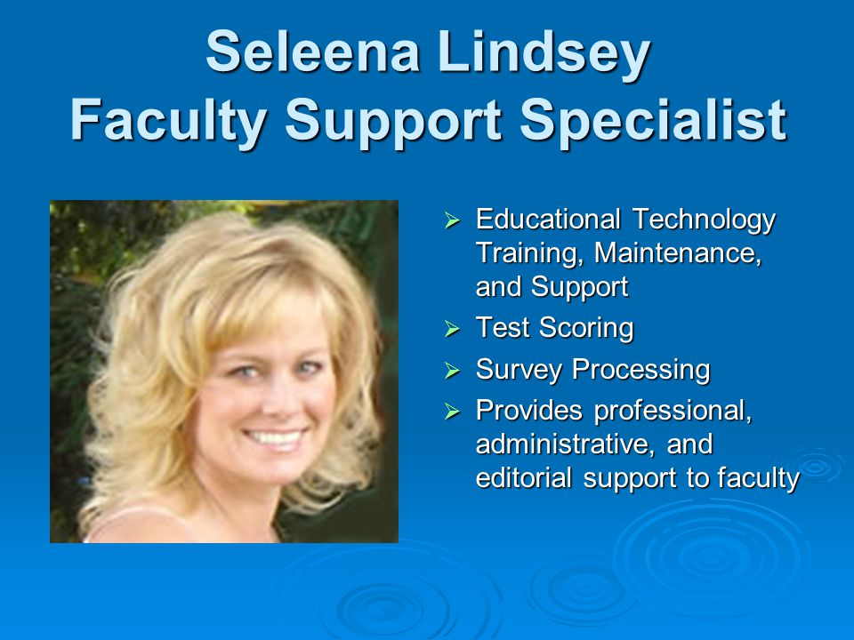 Seleena Lindsey Faculty Support Specialist Educational Technology Training, Maintenance, and Support Educational Technology Training, Maintenance, and Support Test Scoring Test Scoring Survey Processing Survey Processing Provides professional, administrative, and editorial support to faculty Provides professional, administrative, and editorial support to faculty