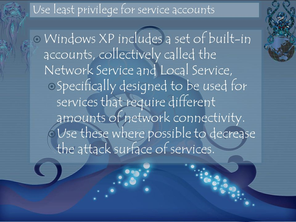 Use least privilege for service accounts Windows XP includes a set of built-in accounts, collectively called the Network Service and Local Service, Specifically designed to be used for services that require different amounts of network connectivity.