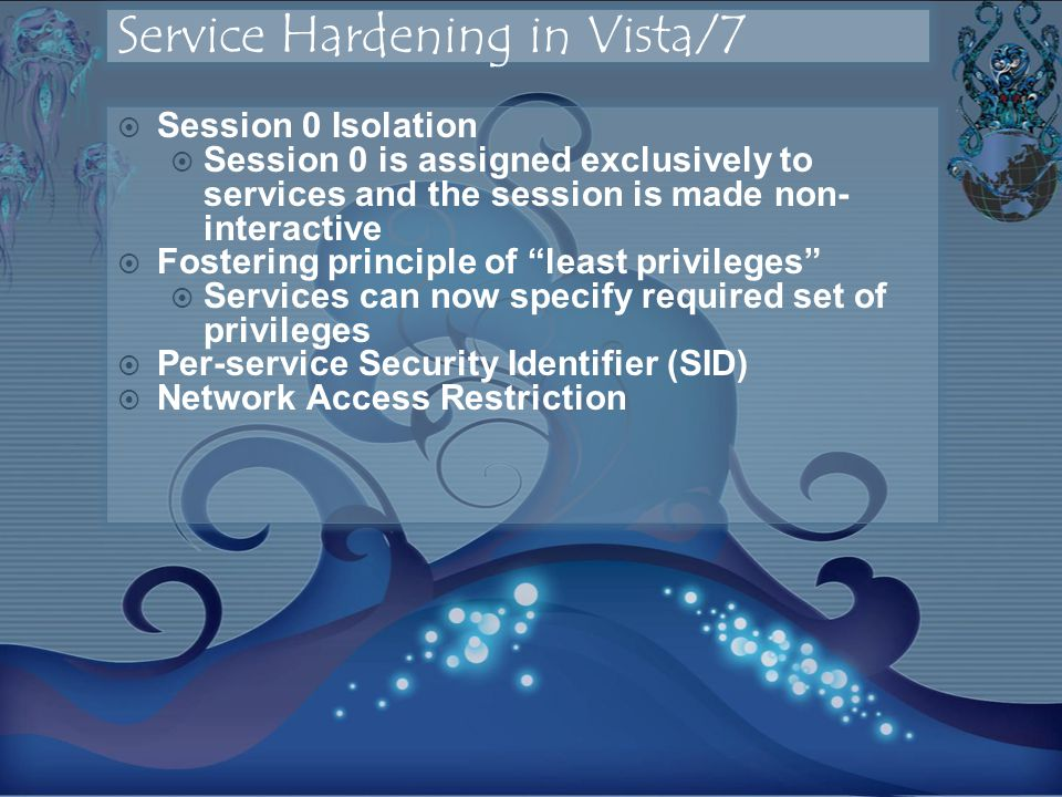 Session 0 Isolation Session 0 is assigned exclusively to services and the session is made non- interactive Fostering principle of least privileges Services can now specify required set of privileges Per-service Security Identifier (SID) Network Access Restriction
