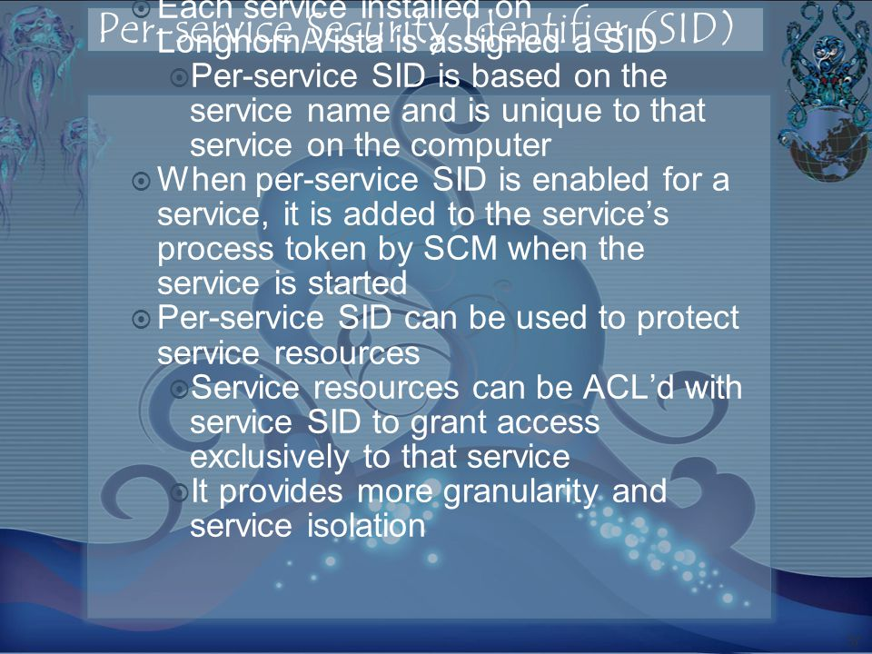 Per-service Security Identifier (SID) Each service installed on Longhorn/Vista is assigned a SID Per-service SID is based on the service name and is unique to that service on the computer When per-service SID is enabled for a service, it is added to the services process token by SCM when the service is started Per-service SID can be used to protect service resources Service resources can be ACLd with service SID to grant access exclusively to that service It provides more granularity and service isolation 37