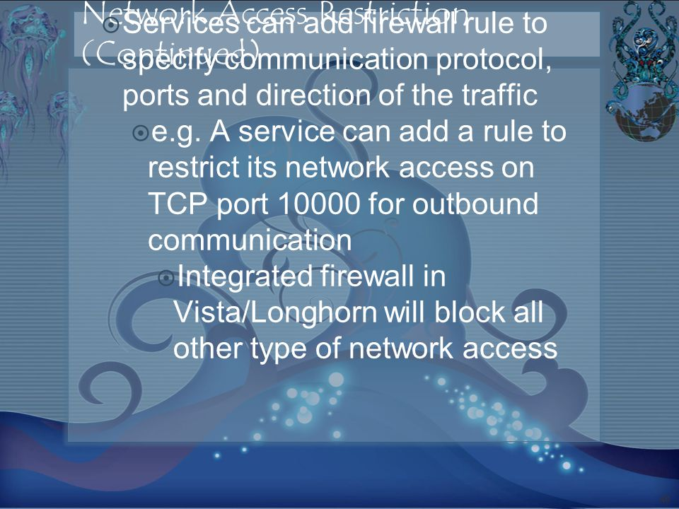 Network Access Restriction (Continued) Services can add firewall rule to specify communication protocol, ports and direction of the traffic e.g.