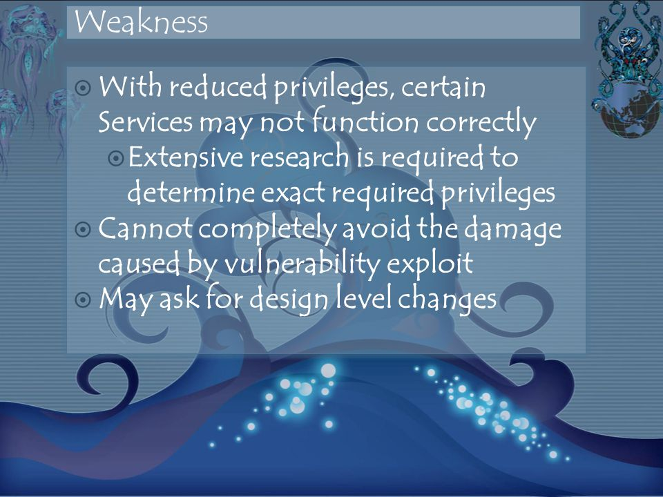 Weakness With reduced privileges, certain Services may not function correctly Extensive research is required to determine exact required privileges Cannot completely avoid the damage caused by vulnerability exploit May ask for design level changes