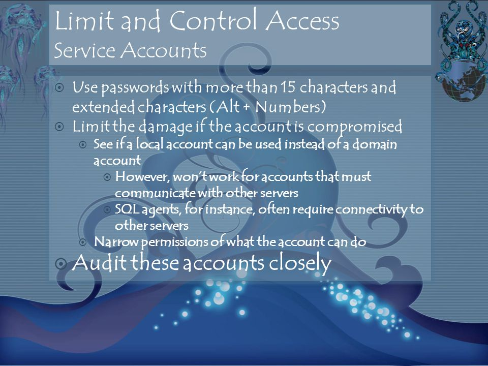 Limit and Control Access Service Accounts Use passwords with more than 15 characters and extended characters (Alt + Numbers) Limit the damage if the account is compromised See if a local account can be used instead of a domain account However, wont work for accounts that must communicate with other servers SQL agents, for instance, often require connectivity to other servers Narrow permissions of what the account can do Audit these accounts closely