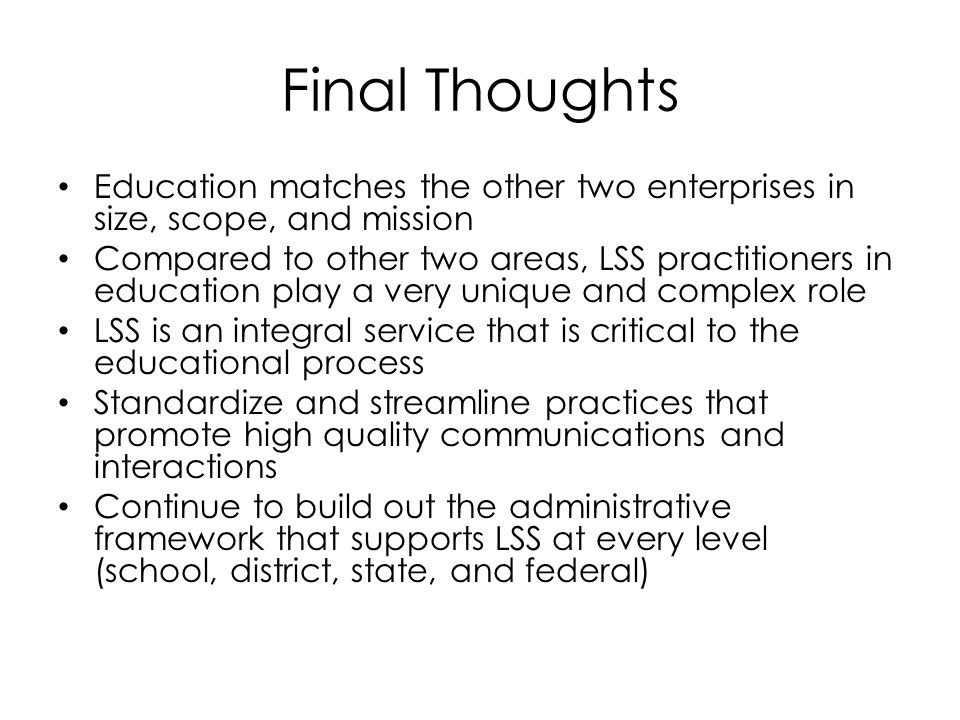Final Thoughts Education matches the other two enterprises in size, scope, and mission Compared to other two areas, LSS practitioners in education play a very unique and complex role LSS is an integral service that is critical to the educational process Standardize and streamline practices that promote high quality communications and interactions Continue to build out the administrative framework that supports LSS at every level (school, district, state, and federal)